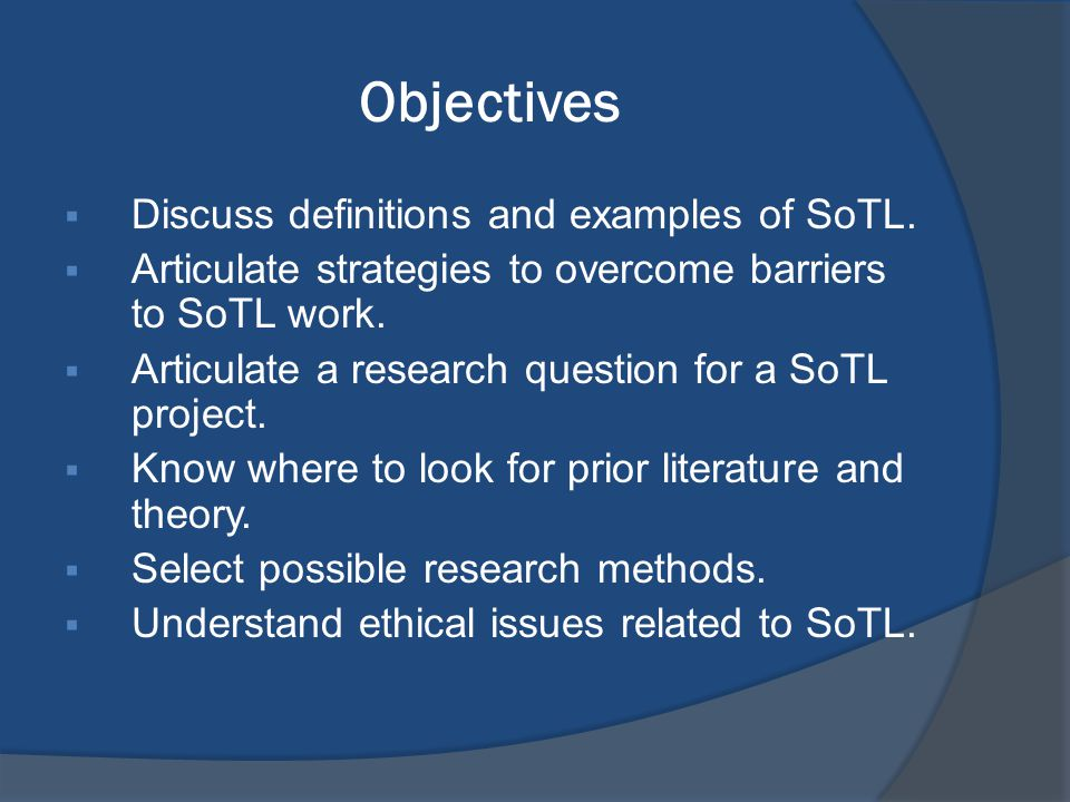 Objectives  Discuss definitions and examples of SoTL.  Articulate strategies to overcome barriers to SoTL work.  Articulate a research question for