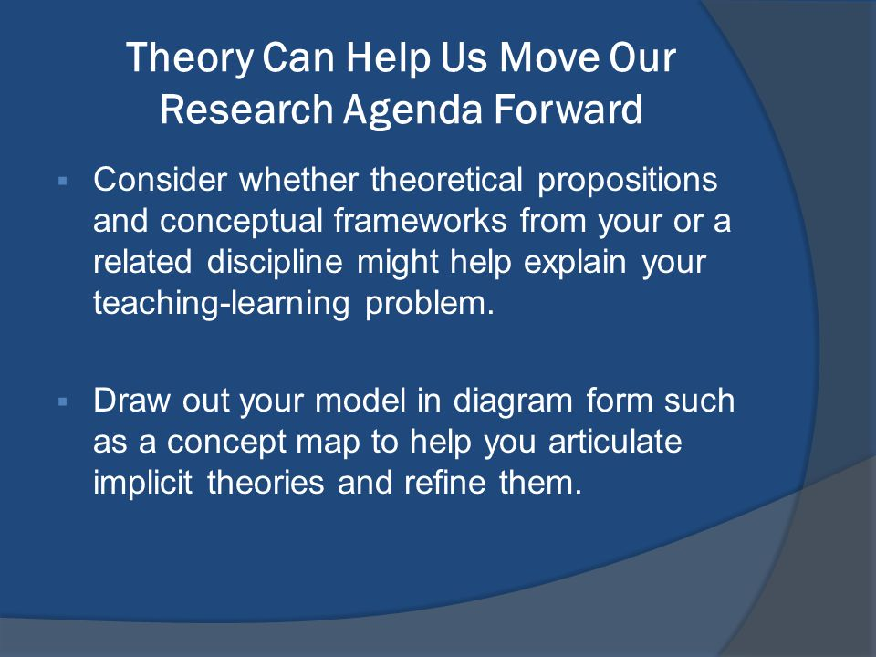 Theory Can Help Us Move Our Research Agenda Forward  Consider whether theoretical propositions and conceptual frameworks from your or a related disci