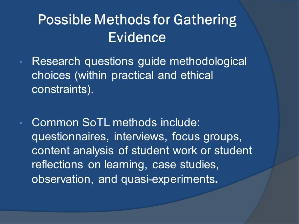 Possible Methods for Gathering Evidence Research questions guide methodological choices (within practical and ethical constraints). Common SoTL method