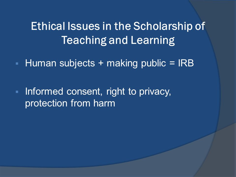 Ethical Issues in the Scholarship of Teaching and Learning  Human subjects + making public = IRB  Informed consent, right to privacy, protection fro
