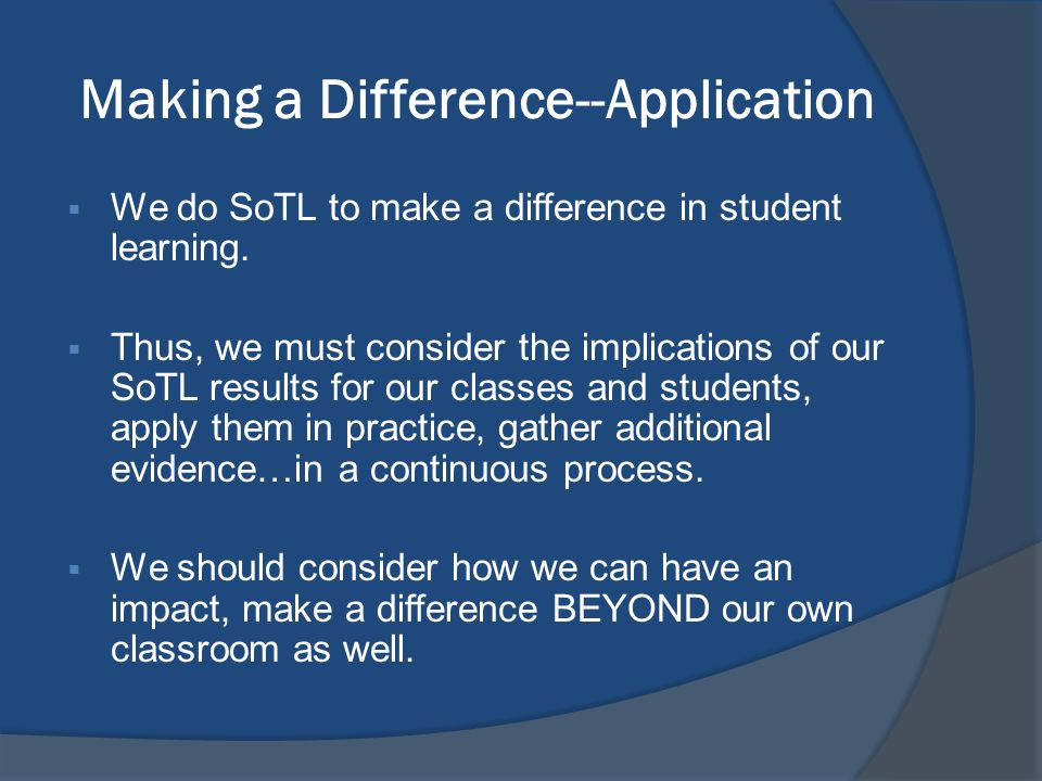 Making a Difference--Application  We do SoTL to make a difference in student learning.