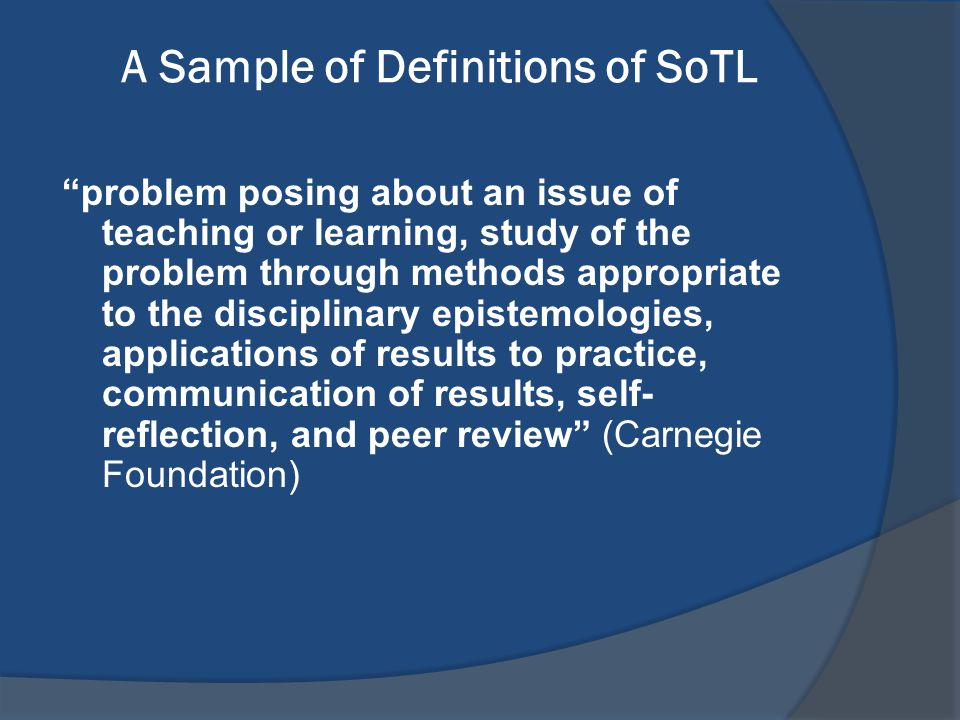 "A Sample of Definitions of SoTL ""problem posing about an issue of teaching or learning, study of the problem through methods appropriate to the discip"