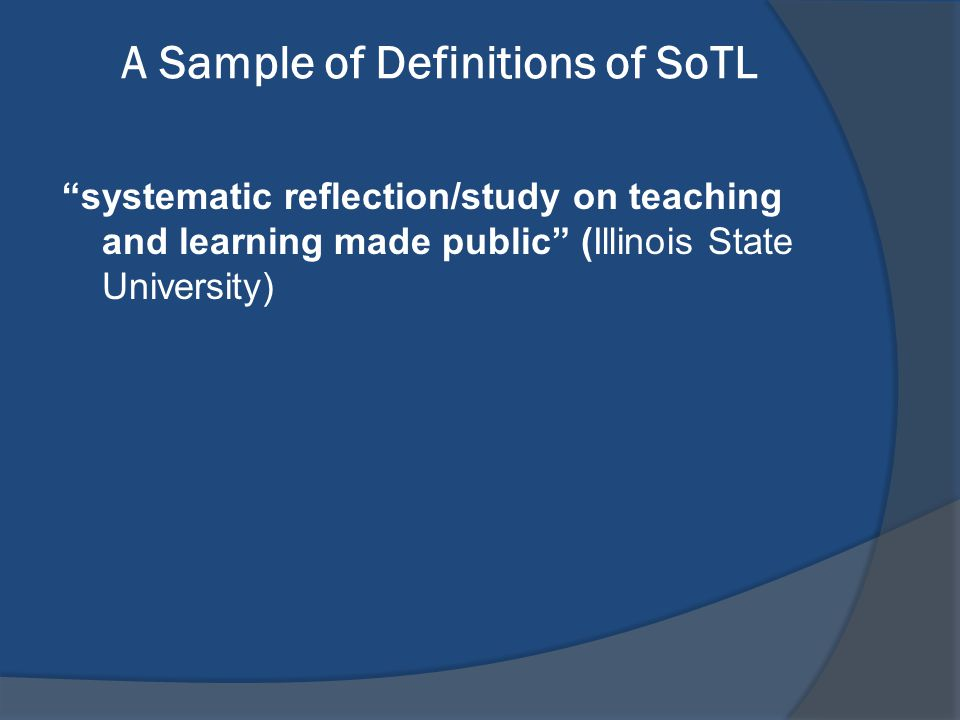 "A Sample of Definitions of SoTL ""systematic reflection/study on teaching and learning made public"" (Illinois State University)"