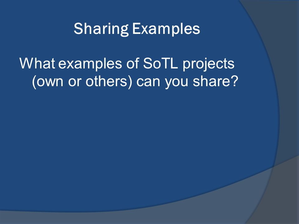 Sharing Examples What examples of SoTL projects (own or others) can you share