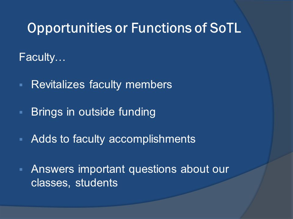 Opportunities or Functions of SoTL Faculty…  Revitalizes faculty members  Brings in outside funding  Adds to faculty accomplishments  Answers important questions about our classes, students