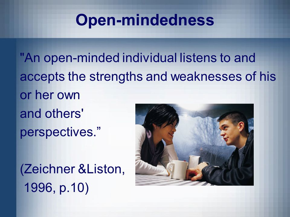 Open-mindedness An open-minded individual listens to and accepts the strengths and weaknesses of his or her own and others perspectives. (Zeichner &Liston, 1996, p.10)