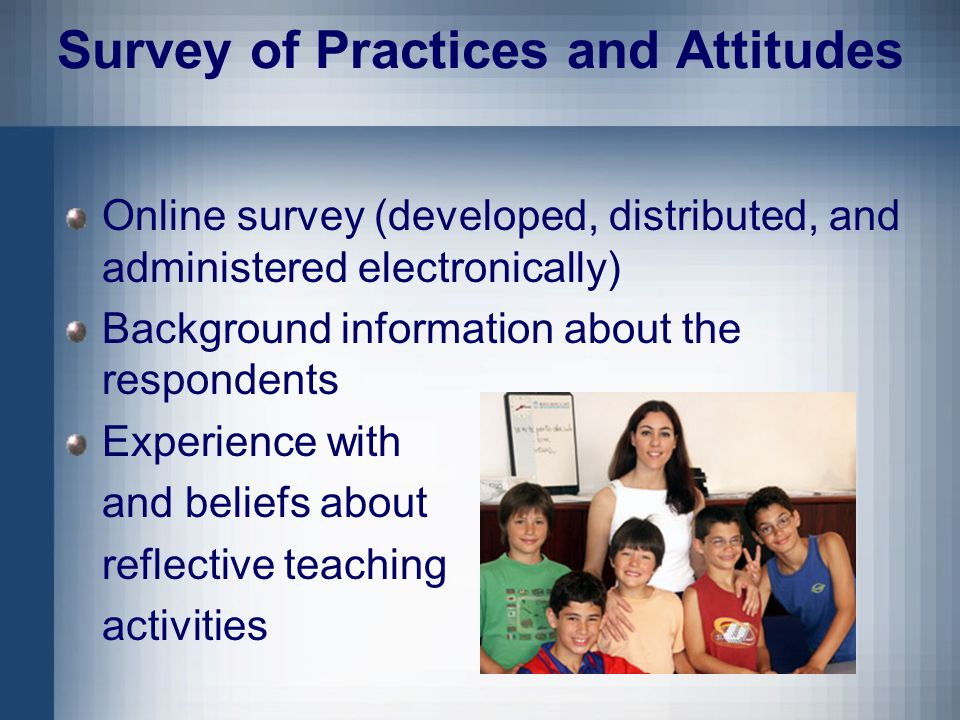 Survey of Practices and Attitudes Online survey (developed, distributed, and administered electronically) Background information about the respondents Experience with and beliefs about reflective teaching activities