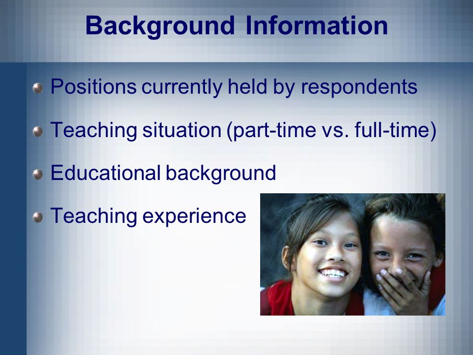 Background Information Positions currently held by respondents Teaching situation (part-time vs.