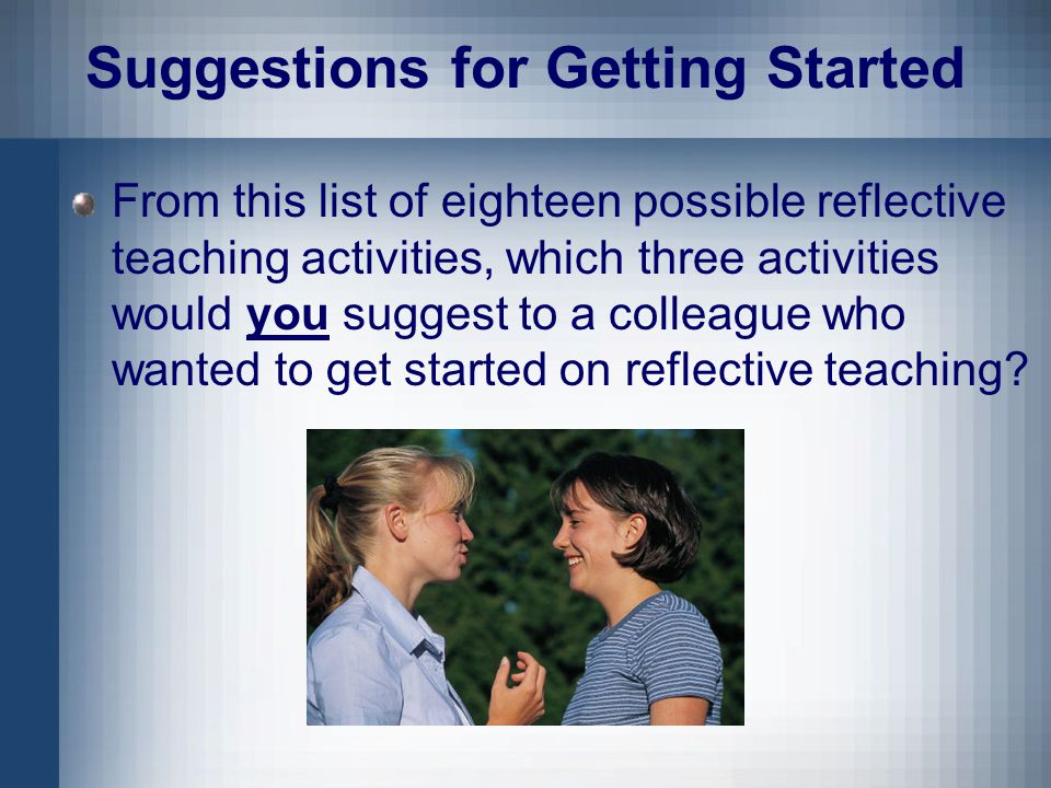 Suggestions for Getting Started From this list of eighteen possible reflective teaching activities, which three activities would you suggest to a colleague who wanted to get started on reflective teaching