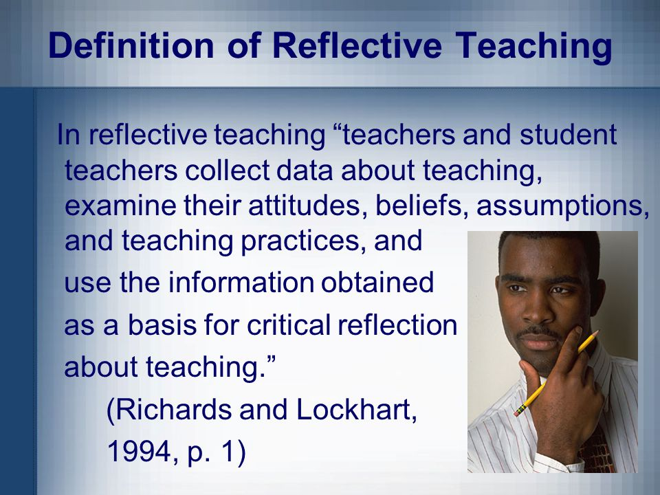 Components of the Definition Teachers and student teachers collect data about teaching examine their attitudes, beliefs, assumptions, and teaching practices use the information as a basis for critical reflection about teaching