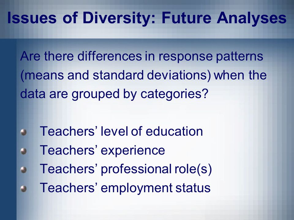 Issues of Diversity: Future Analyses Are there differences in response patterns (means and standard deviations) when the data are grouped by categories.