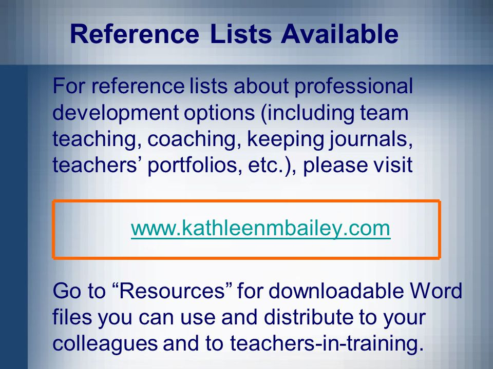 Reference Lists Available For reference lists about professional development options (including team teaching, coaching, keeping journals, teachers' portfolios, etc.), please visit www.kathleenmbailey.com Go to Resources for downloadable Word files you can use and distribute to your colleagues and to teachers-in-training.