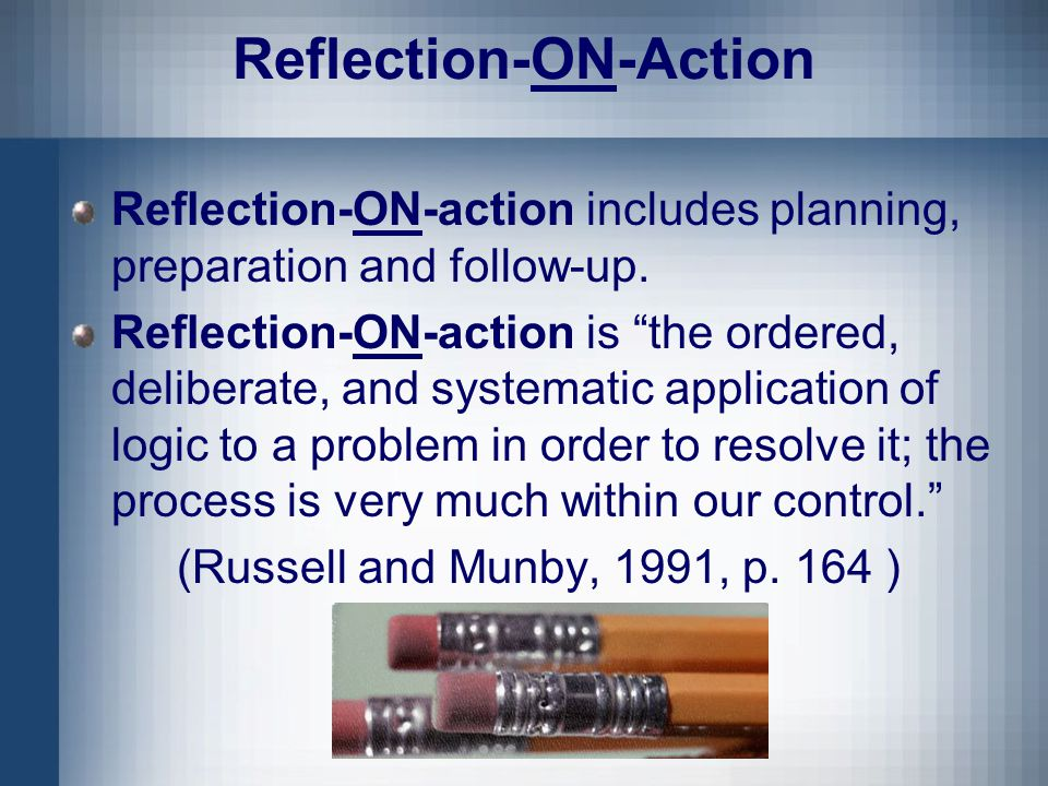 Reflection-ON-Action Reflection-ON-action includes planning, preparation and follow-up.