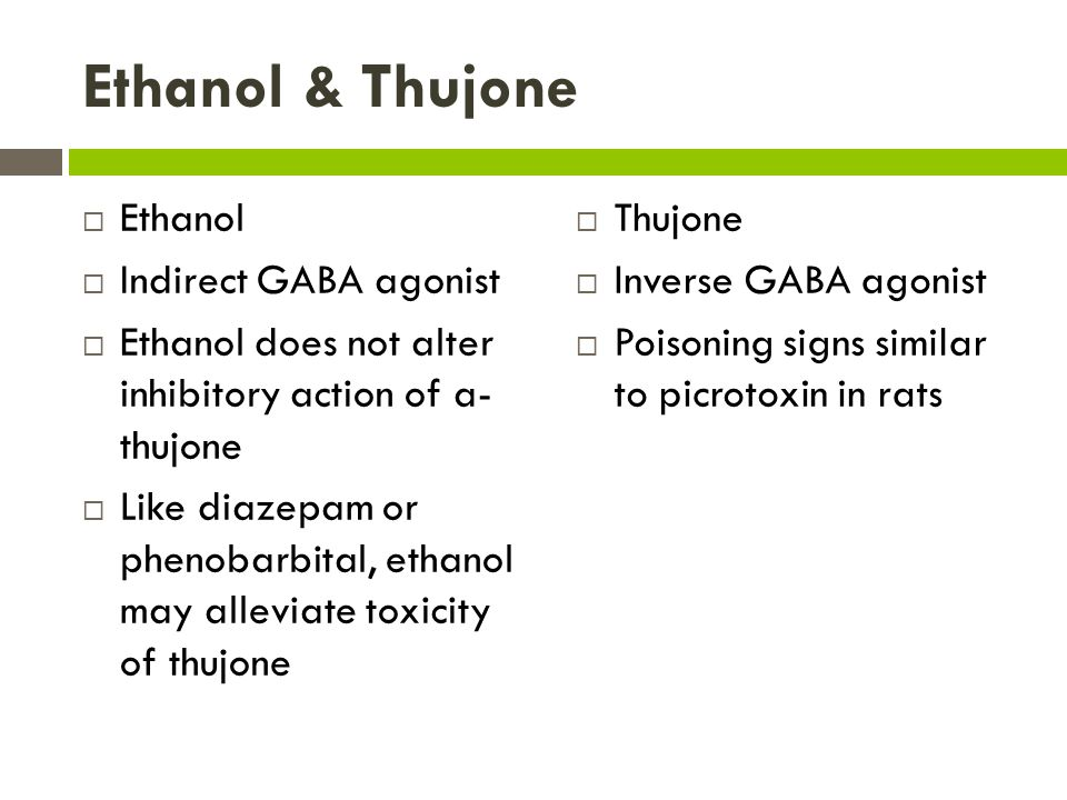 Ethanol & Thujone  Ethanol  Indirect GABA agonist  Ethanol does not alter inhibitory action of a- thujone  Like diazepam or phenobarbital, ethanol may alleviate toxicity of thujone  Thujone  Inverse GABA agonist  Poisoning signs similar to picrotoxin in rats