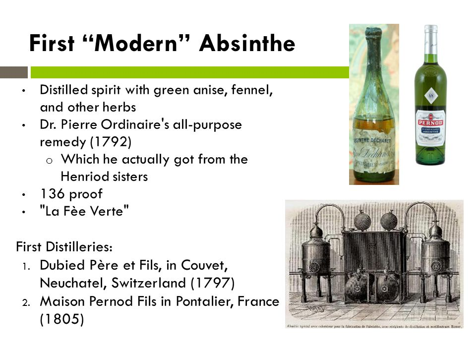 Absinthe in France Popularity in 1840s: French troops in Algeria Treatment of malaria Fever preventative 1860s: 5pm = l heure verte All social classes -1870s vineyard blight By 1910: French 36million litres/yr Europe-wide industry