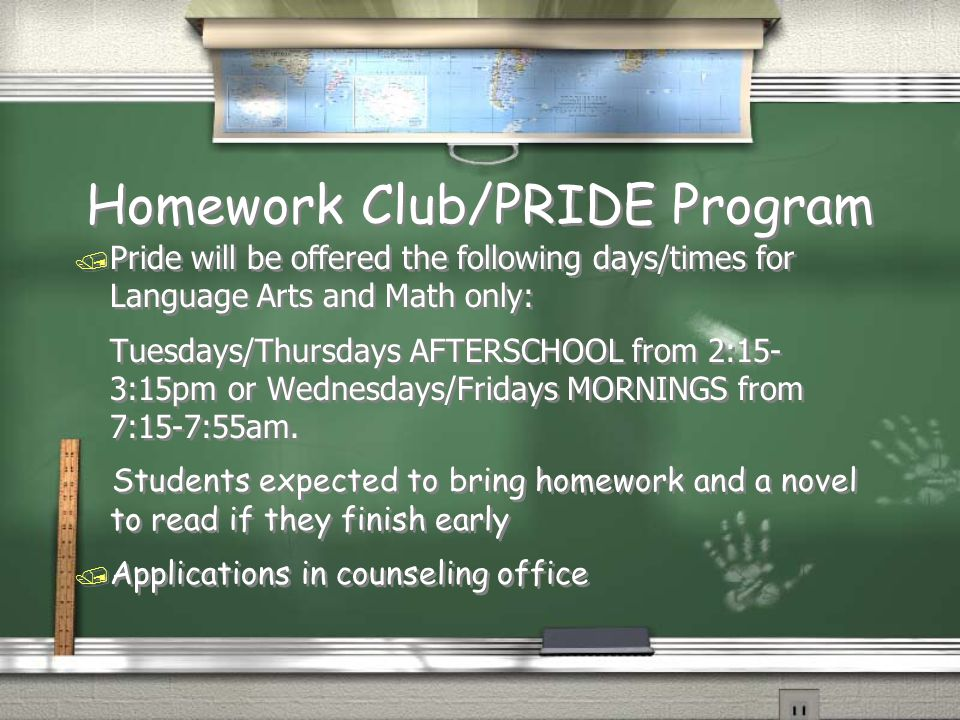 Homework Club/PRIDE Program / Pride will be offered the following days/times for Language Arts and Math only: Tuesdays/Thursdays AFTERSCHOOL from 2:15- 3:15pm or Wednesdays/Fridays MORNINGS from 7:15-7:55am.