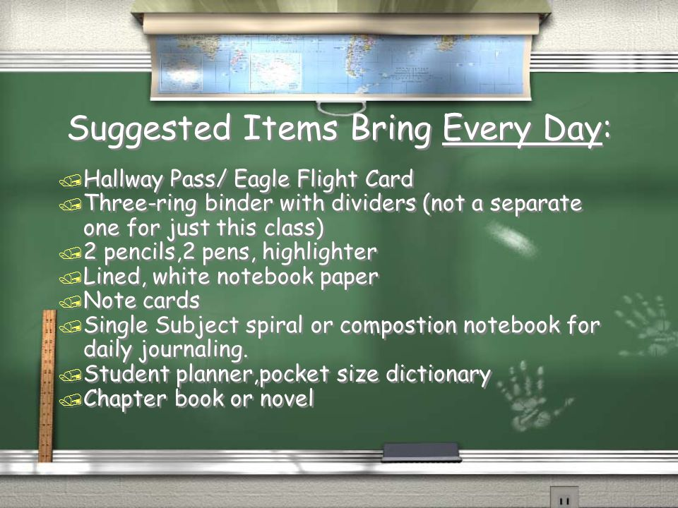Suggested Items Bring Every Day: / Hallway Pass/ Eagle Flight Card / Three-ring binder with dividers (not a separate one for just this class) / 2 pencils,2 pens, highlighter / Lined, white notebook paper / Note cards / Single Subject spiral or compostion notebook for daily journaling.