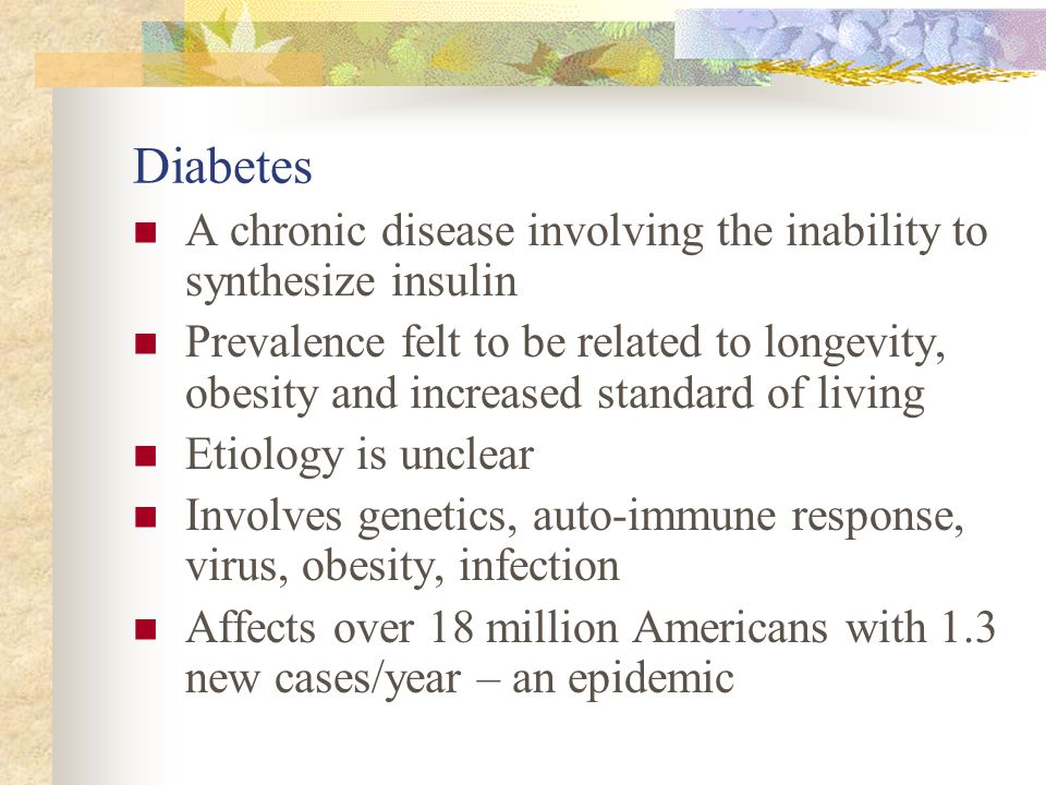 Diabetes A chronic disease involving the inability to synthesize insulin Prevalence felt to be related to longevity, obesity and increased standard of living Etiology is unclear Involves genetics, auto-immune response, virus, obesity, infection Affects over 18 million Americans with 1.3 new cases/year – an epidemic