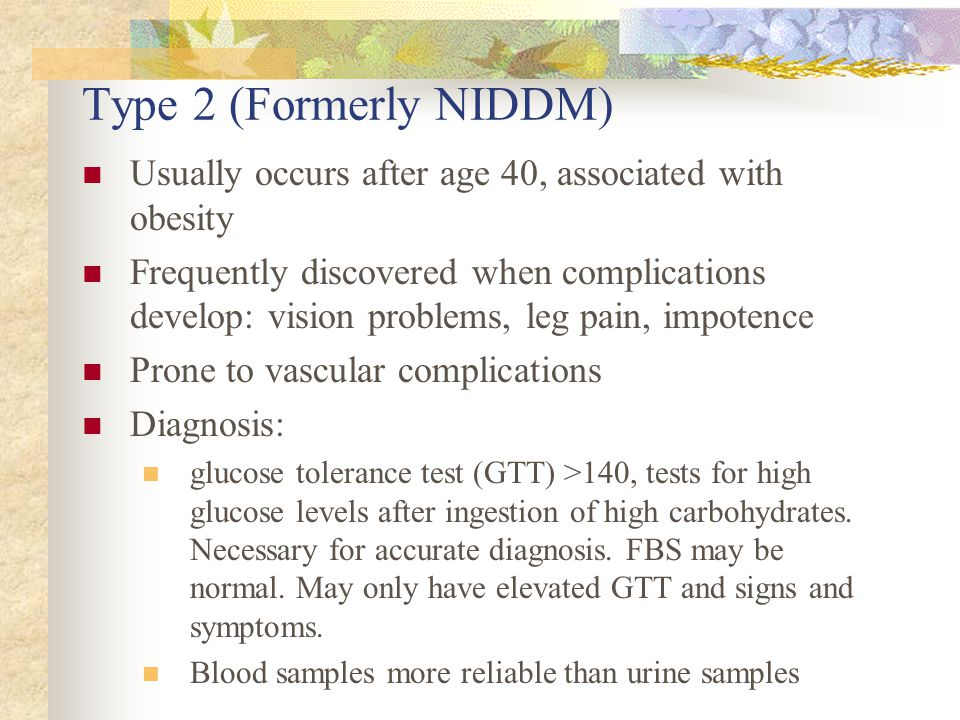Type 2 (Formerly NIDDM) Usually occurs after age 40, associated with obesity Frequently discovered when complications develop: vision problems, leg pain, impotence Prone to vascular complications Diagnosis: glucose tolerance test (GTT) >140, tests for high glucose levels after ingestion of high carbohydrates.