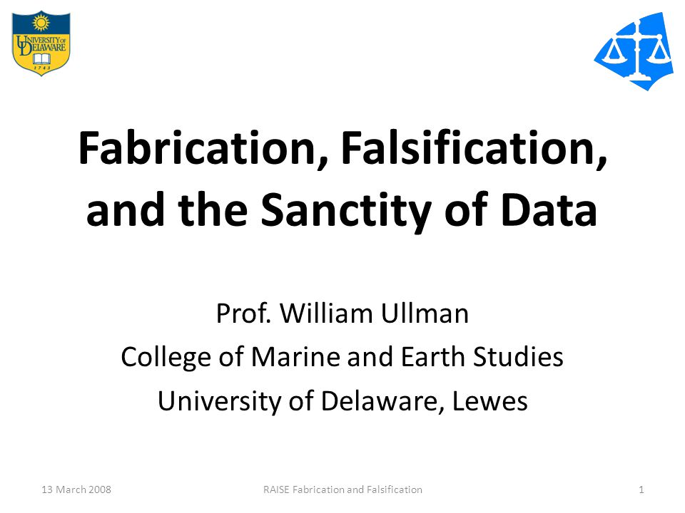 Fabrication, Falsification, and the Sanctity of Data Prof. William Ullman College of Marine and Earth Studies University of Delaware, Lewes 13 March 2