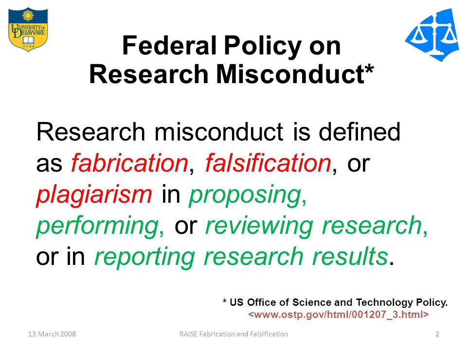 13 March 2008RAISE Fabrication and Falsification2 Federal Policy on Research Misconduct* Research misconduct is defined as fabrication, falsification, or plagiarism in proposing, performing, or reviewing research, or in reporting research results.