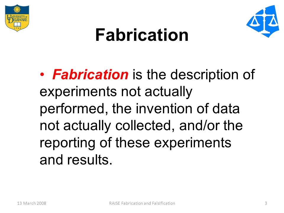 13 March 2008RAISE Fabrication and Falsification3 Fabrication Fabrication is the description of experiments not actually performed, the invention of d