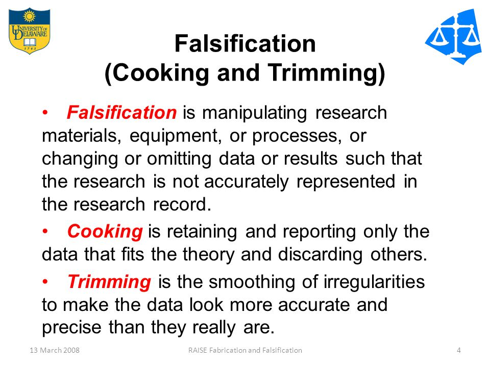 13 March 2008RAISE Fabrication and Falsification4 Falsification (Cooking and Trimming) Falsification is manipulating research materials, equipment, or processes, or changing or omitting data or results such that the research is not accurately represented in the research record.