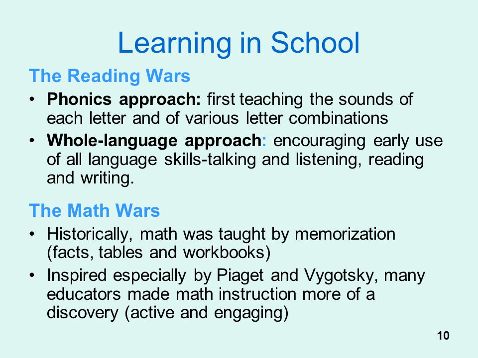 Learning in School The Reading Wars Phonics approach: first teaching the sounds of each letter and of various letter combinations Whole-language appro