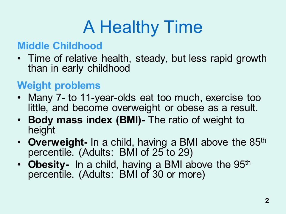 A Healthy Time Middle Childhood Time of relative health, steady, but less rapid growth than in early childhood Weight problems Many 7- to 11-year-olds