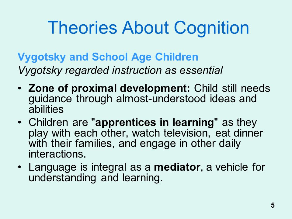 Theories About Cognition Vygotsky and School Age Children Vygotsky regarded instruction as essential Zone of proximal development: Child still needs g