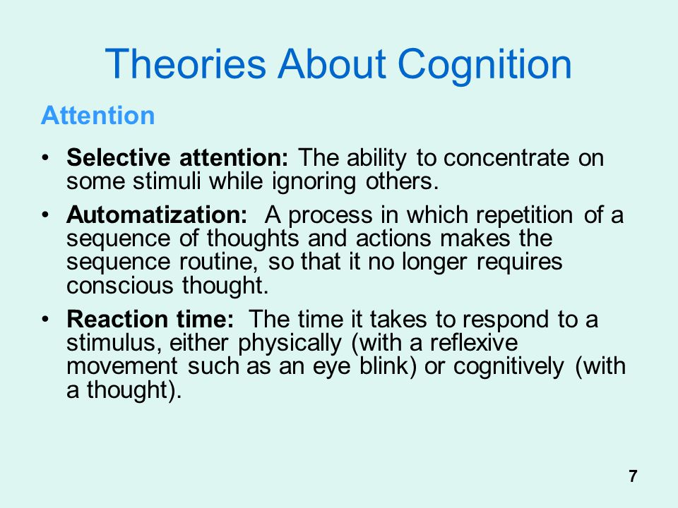 Theories About Cognition Attention Selective attention: The ability to concentrate on some stimuli while ignoring others. Automatization: A process in