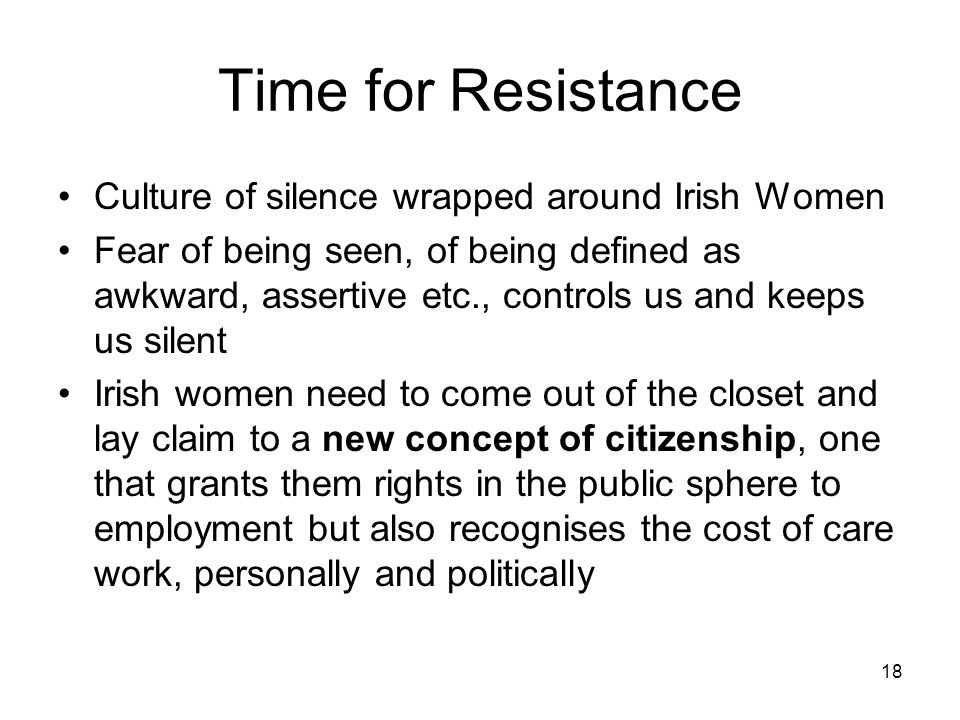 18 Time for Resistance Culture of silence wrapped around Irish Women Fear of being seen, of being defined as awkward, assertive etc., controls us and keeps us silent Irish women need to come out of the closet and lay claim to a new concept of citizenship, one that grants them rights in the public sphere to employment but also recognises the cost of care work, personally and politically