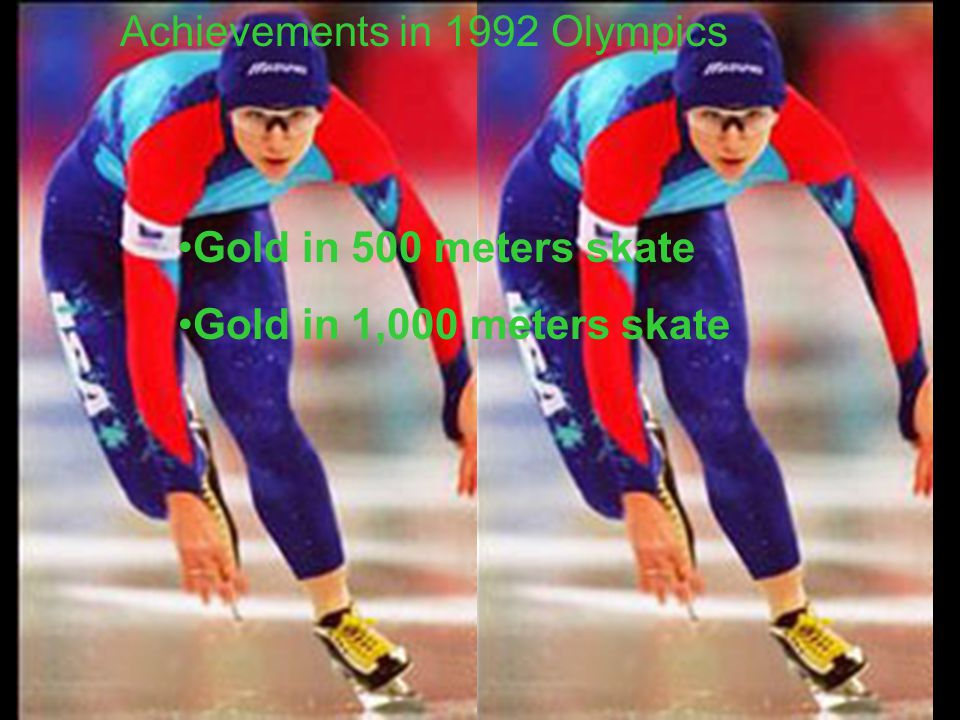 Achievements in 1992 Olympics Gold in 500 meters skate Gold in 1,000 meters skate