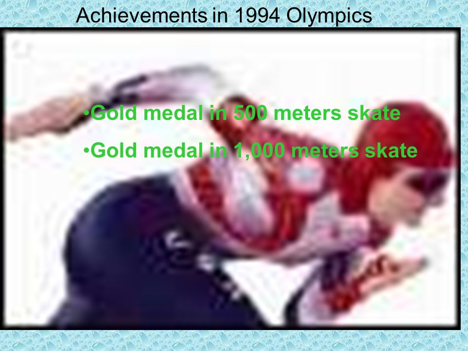 Achievements in 1994 Olympics Gold medal in 500 meters skate Gold medal in 1,000 meters skate