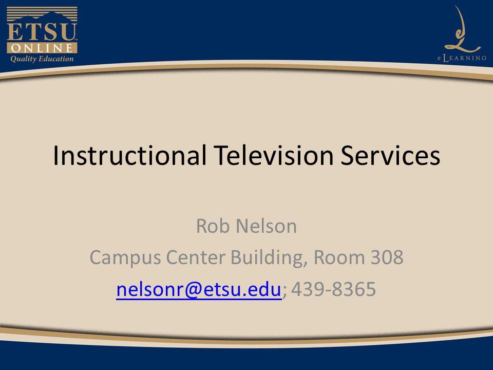 Instructional Television Services Rob Nelson Campus Center Building, Room 308 nelsonr@etsu.edunelsonr@etsu.edu; 439-8365