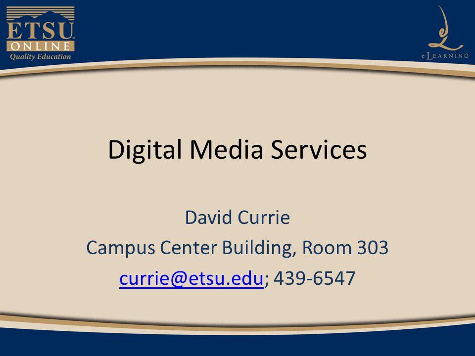 Digital Media Services David Currie Campus Center Building, Room 303 currie@etsu.educurrie@etsu.edu; 439-6547