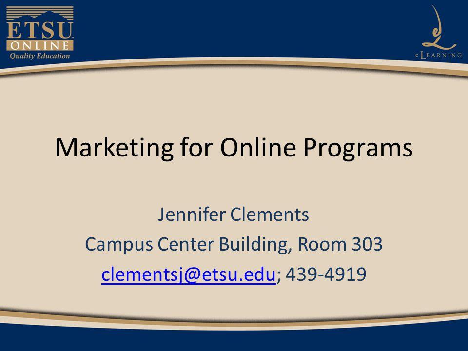 Marketing for Online Programs Jennifer Clements Campus Center Building, Room 303 clementsj@etsu.educlementsj@etsu.edu; 439-4919