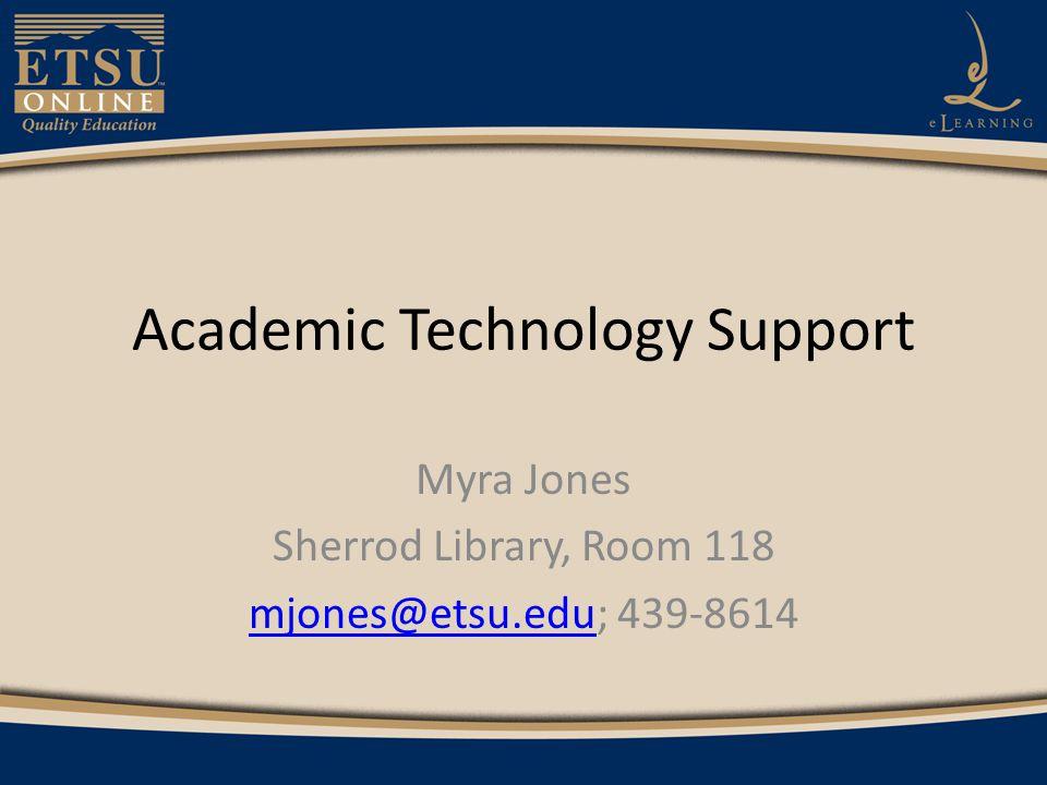 Academic Technology Support Myra Jones Sherrod Library, Room 118 mjones@etsu.edumjones@etsu.edu; 439-8614