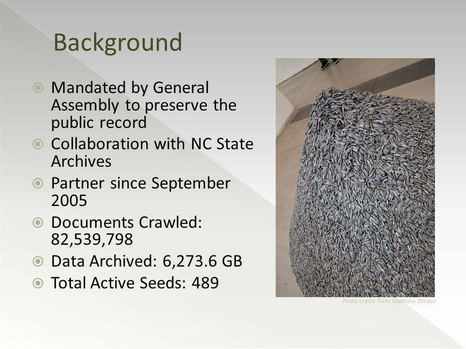  Mandated by General Assembly to preserve the public record  Collaboration with NC State Archives  Partner since September 2005  Documents Crawled: 82,539,798  Data Archived: 6,273.6 GB  Total Active Seeds: 489 Background Photo credit: flickr Matthew Stinson