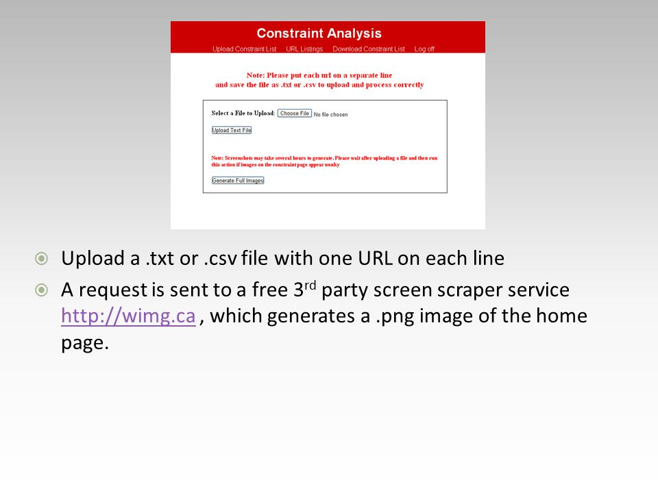  Upload a.txt or.csv file with one URL on each line  A request is sent to a free 3 rd party screen scraper service http://wimg.ca, which generates a.png image of the home page.