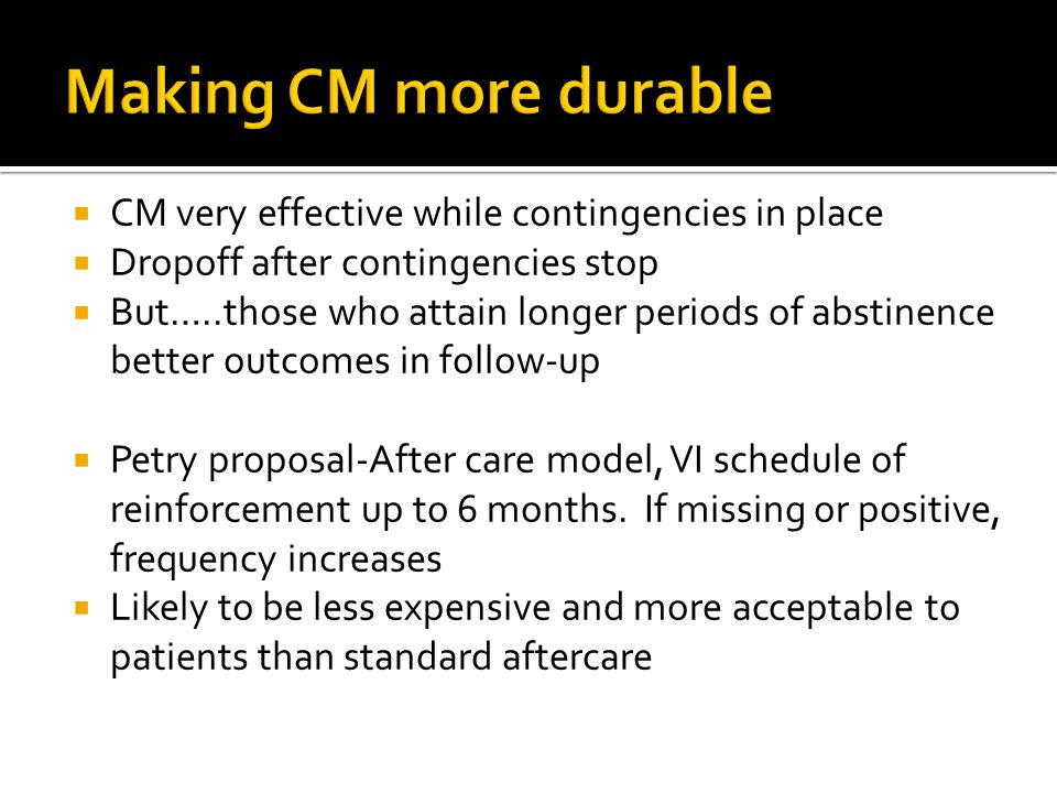  CM very effective while contingencies in place  Dropoff after contingencies stop  But…..those who attain longer periods of abstinence better outco
