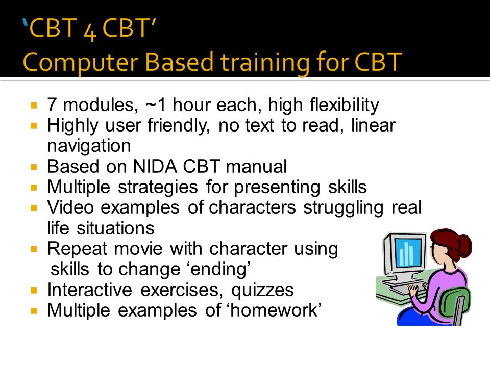  7 modules, ~1 hour each, high flexibility  Highly user friendly, no text to read, linear navigation  Based on NIDA CBT manual  Multiple strategies for presenting skills  Video examples of characters struggling real life situations  Repeat movie with character using skills to change 'ending'  Interactive exercises, quizzes  Multiple examples of 'homework'