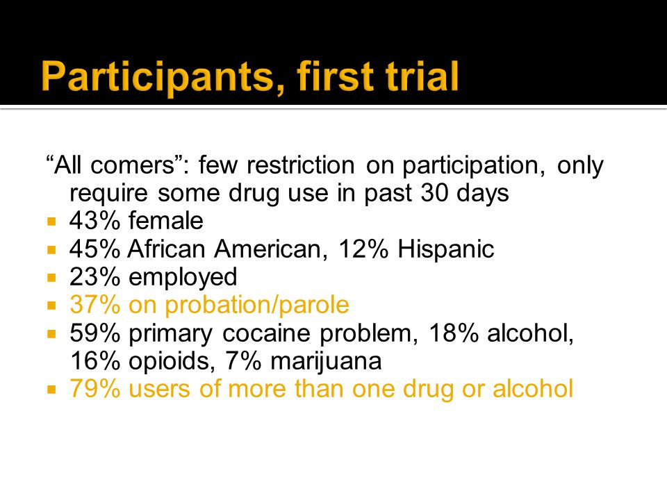 All comers : few restriction on participation, only require some drug use in past 30 days  43% female  45% African American, 12% Hispanic  23% employed  37% on probation/parole  59% primary cocaine problem, 18% alcohol, 16% opioids, 7% marijuana  79% users of more than one drug or alcohol