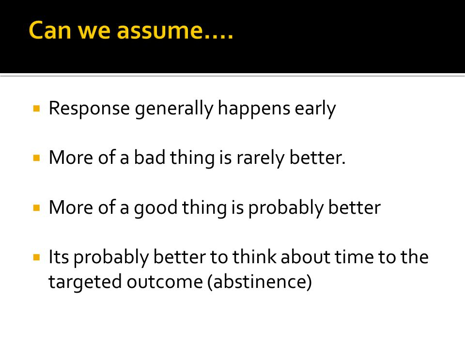  Response generally happens early  More of a bad thing is rarely better.