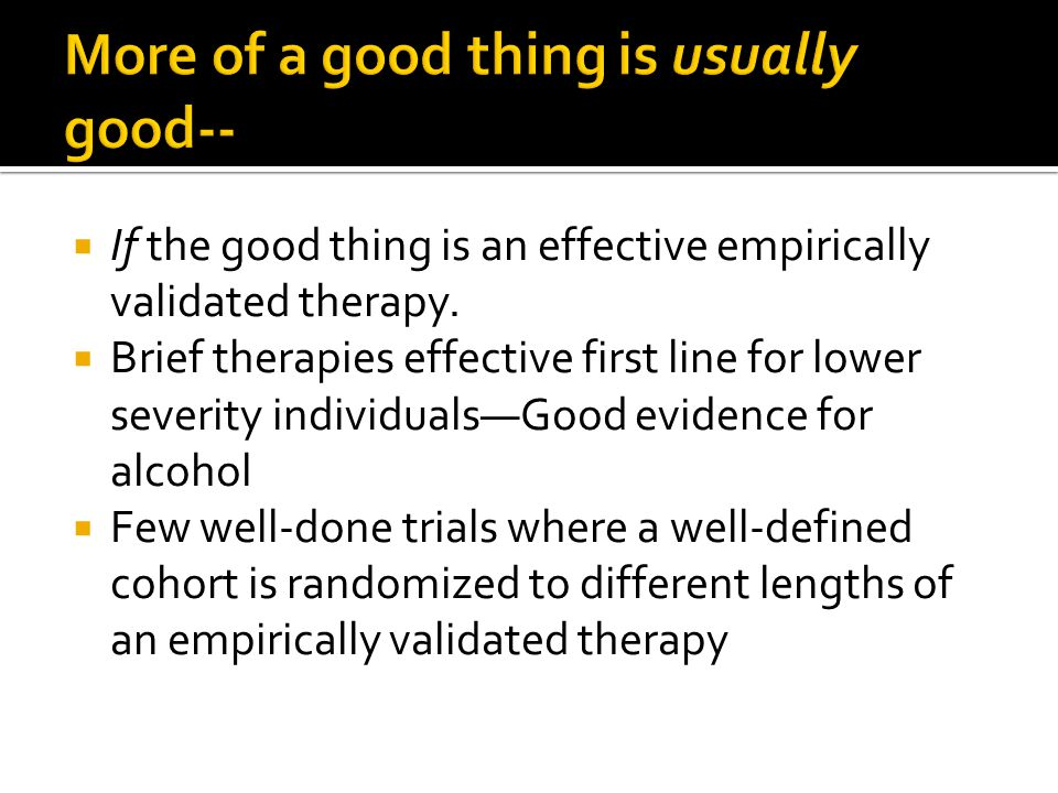  If the good thing is an effective empirically validated therapy.  Brief therapies effective first line for lower severity individuals—Good evidence