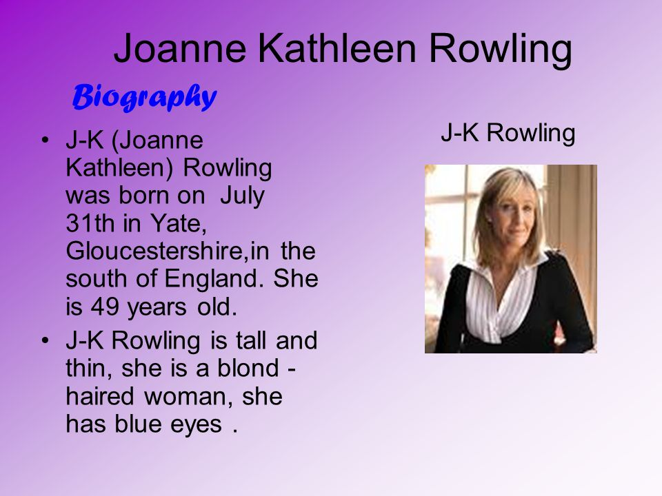 Joanne Kathleen Rowling J-K (Joanne Kathleen) Rowling was born on July 31th in Yate, Gloucestershire,in the south of England.