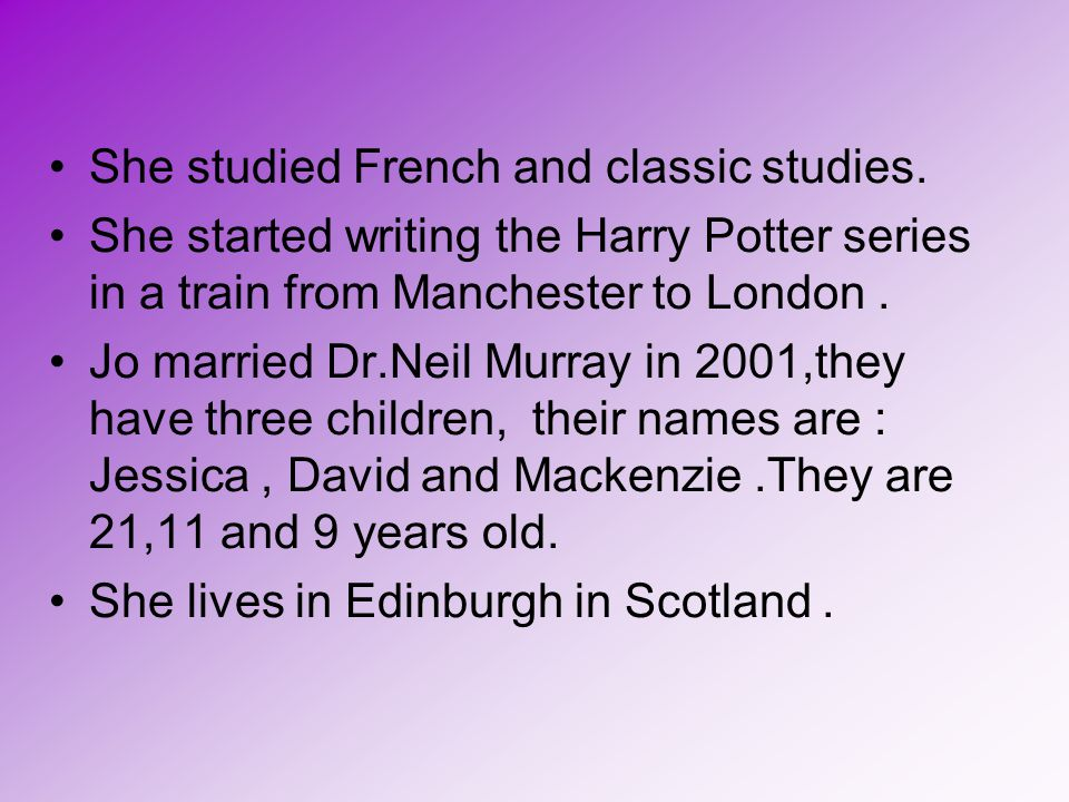 She studied French and classic studies. She started writing the Harry Potter series in a train from Manchester to London. Jo married Dr.Neil Murray in