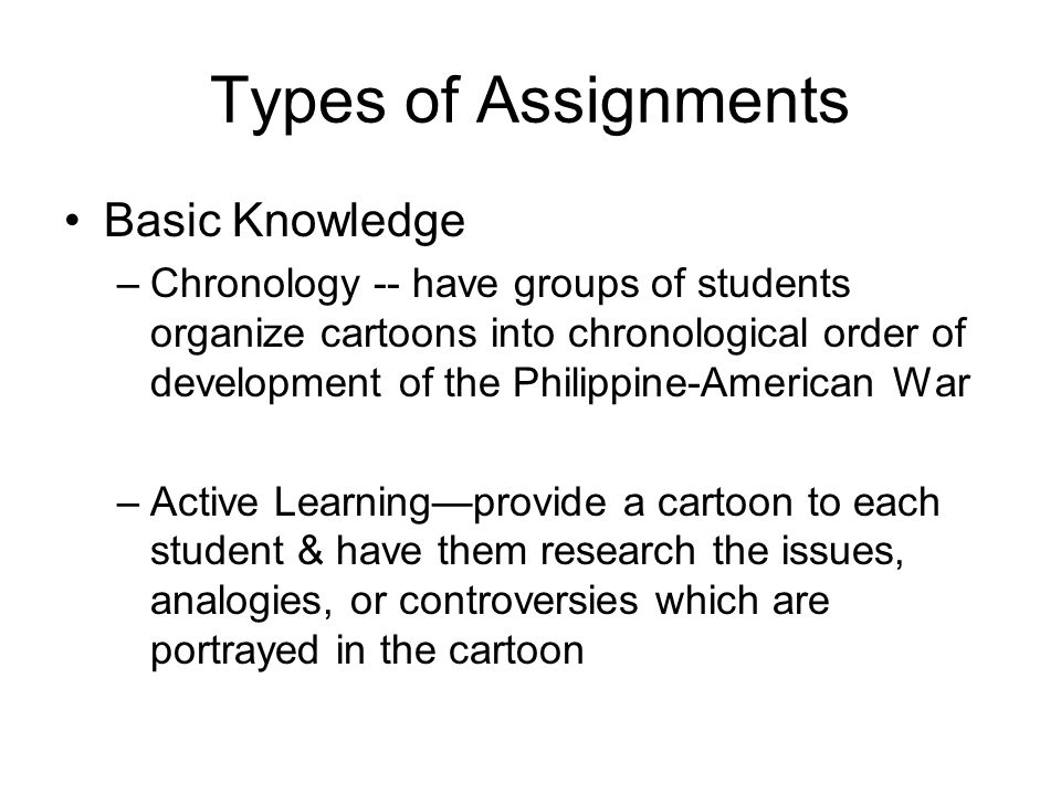 Types of Assignments Basic Knowledge –Chronology -- have groups of students organize cartoons into chronological order of development of the Philippine-American War –Active Learning—provide a cartoon to each student & have them research the issues, analogies, or controversies which are portrayed in the cartoon