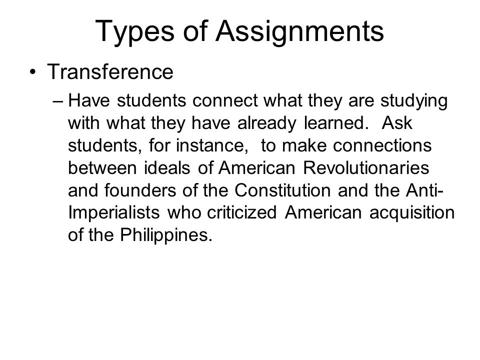 Types of Assignments Transference –Have students connect what they are studying with what they have already learned.