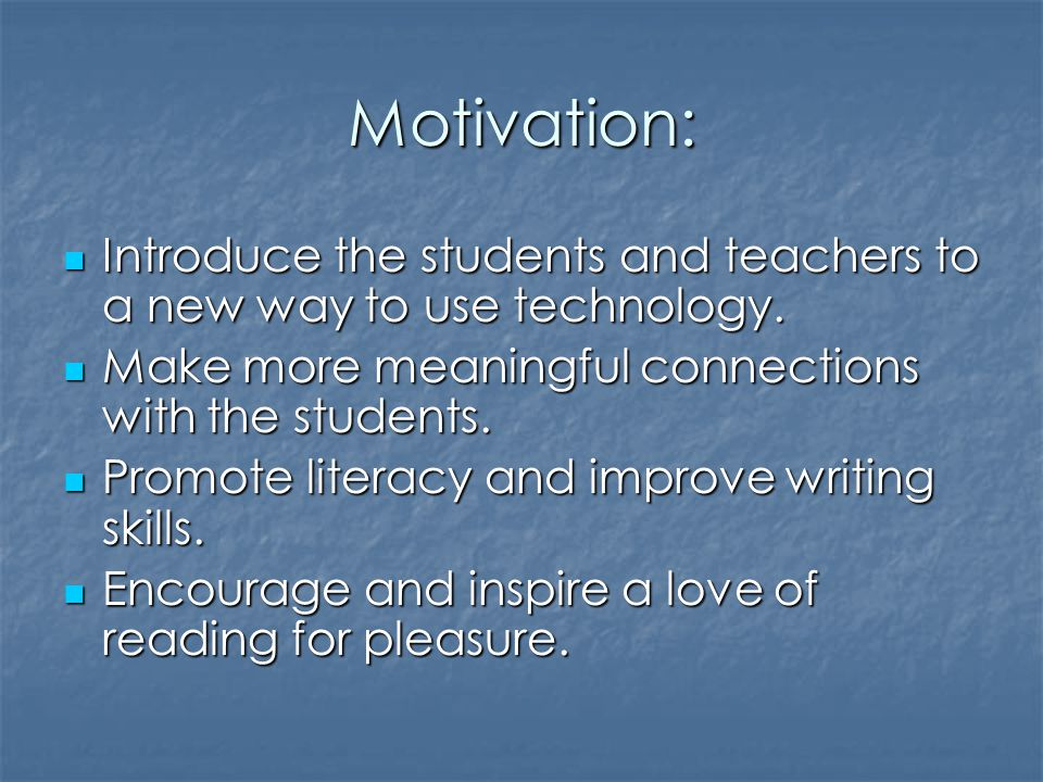 Motivation: Introduce the students and teachers to a new way to use technology.
